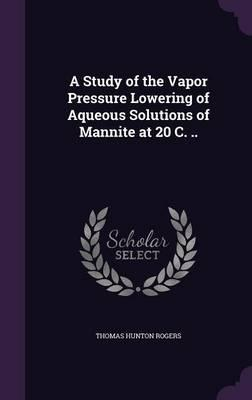 A Study of the Vapor Pressure Lowering of Aqueous Solutions of Mannite at 20 C.