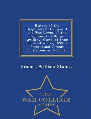 History of the Organization, Equipment and War Service of the Reginment of Bengal Artillery, Compiled from Published Works, Official Records and Various Private Sources, Volume 3 - War College Series