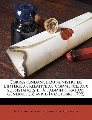 Correspondance Du Ministre de L'Interieur Relative Au Commerce, Aux Subsistances Et A L'Administration Generale (16 Avril-14 Octobre 1792)