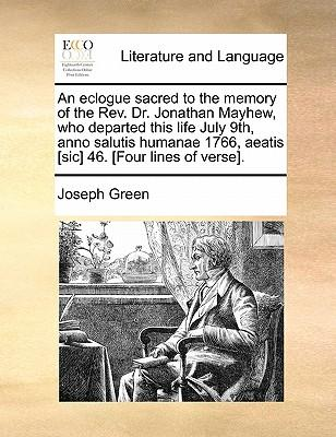 An  Eclogue Sacred to the Memory of the REV. Dr. Jonathan Mayhew, Who Departed This Life July 9th, Anno Salutis Humanae 1766, Aeatis [Sic] 46. [Four L