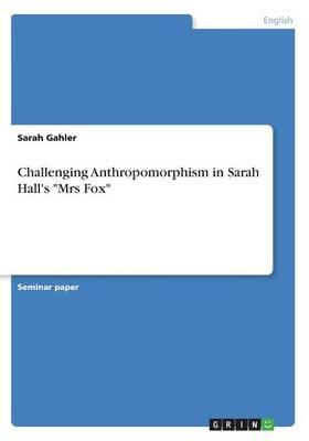 "Challenging Anthropomorphism in Sarah Hall's ""Mrs Fox"""