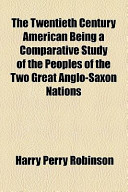 The Twentieth Century American Being a Comparative Study of the Peoples of the Two Great Anglo-Saxon Nations