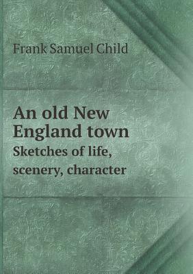 An Old New England Town Sketches of Life, Scenery, Character