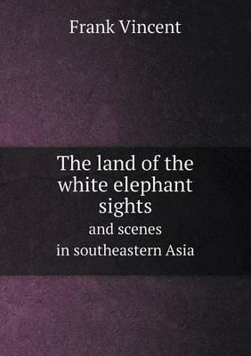 The Land of the White Elephant Sights and Scenes in Southeastern Asia