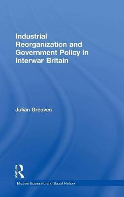 Industrial Reorganization and Government Policy in Interwar Britain