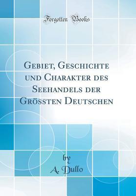 Gebiet, Geschichte und Charakter des Seehandels der Grössten Deutschen (Classic Reprint)