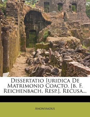 Dissertatio Iuridica de Matrimonio Coacto. [B. F. Reichenbach, Resp.]. Recusa...