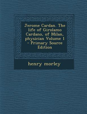 Jerome Cardan. the Life of Girolamo Cardano, of Milan, Physician Volume 1