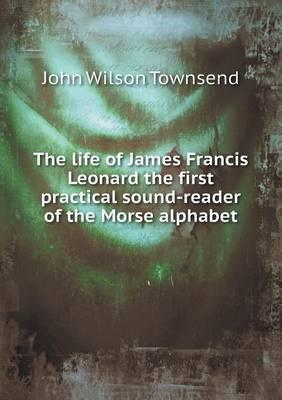 The Life of James Francis Leonard the First Practical Sound-Reader of the Morse Alphabet