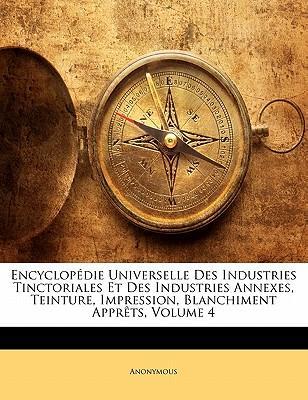 Encyclopdie Universelle Des Industries Tinctoriales Et Des Industries Annexes, Teinture, Impression, Blanchiment Apprts, Volume 4