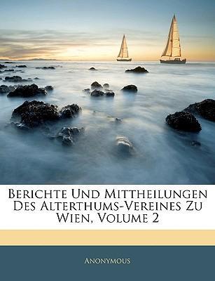 Berichte Und Mittheilungen Des Alterthums-Vereines Zu Wien