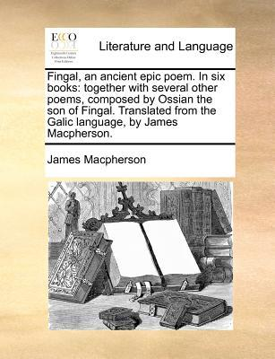 Fingal, an Ancient Epic Poem. in Six Books