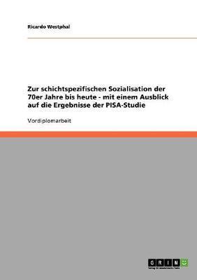 Zur schichtspezifischen Sozialisation der 70er Jahre bis heute - mit einem Ausblick auf die Ergebnisse der PISA-Studie
