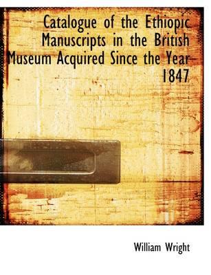 Catalogue of the Ethiopic Manuscripts in the British Museum Acquired Since the Year 1847