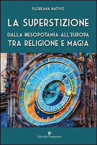 La superstizione. Dalla Mesopotamia all'Europa tra religione e magia