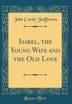 Isabel, the Young Wife and the Old Love (Classic Reprint)