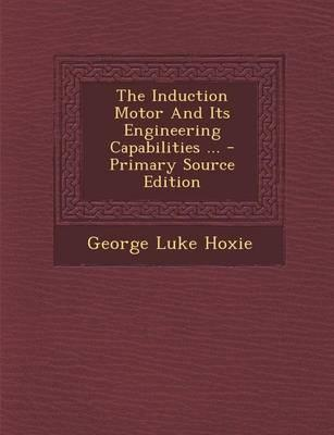 The Induction Motor and Its Engineering Capabilities ... - Primary Source Edition