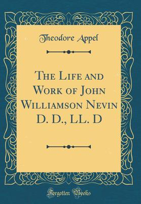 The Life and Work of John Williamson Nevin D. D., LL. D (Classic Reprint)