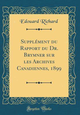 Supplément du Rapport du Dr. Brymner sur les Archives Canadiennes, 1899 (Classic Reprint)