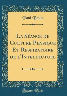 La Séance de Culture Physique Et Respiratoire de l'Intellectuel (Classic Reprint)