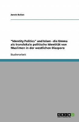 """""""Identity Politics"""" und Islam - die Umma als translokale politische Identität von Muslimen in der westlichen Diaspora"""