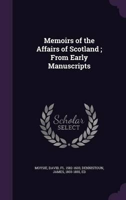 Memoirs of the Affairs of Scotland; From Early Manuscripts