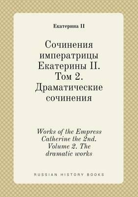 Works of the Empress Catherine the 2nd. Volume 2. the Dramatic Works