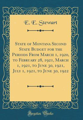State of Montana Second State Budget for the Periods From March 1, 1920, to February 28, 1921, March 1, 1921, to June 30, 1921, July 1, 1921, to June 30, 1922 (Classic Reprint)