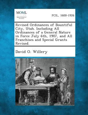 Revised Ordinances of Bountiful City, Utah. Including All Ordinances of a General Nature in Force July 6th, 1907, and All Franchises and Special Grant