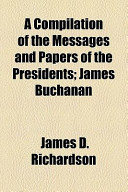 A Compilation of the Messages and Papers of the Presidents; James Buchanan