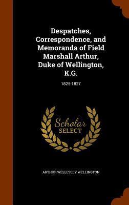 Despatches, Correspondence, and Memoranda of Field Marshall Arthur, Duke of Wellington, K.G.