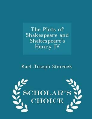 The Plots of Shakespeare and Shakespeare's Henry IV - Scholar's Choice Edition