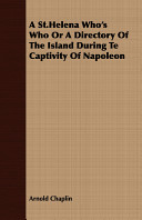 A St.Helena Who's Who Or a Directory of the Island During Te Captivity of Napoleon