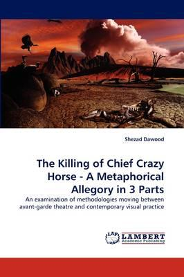 The Killing of Chief Crazy Horse - A Metaphorical Allegory in 3 Parts