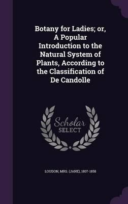 Botany for Ladies; Or, a Popular Introduction to the Natural System of Plants, According to the Classification of de Candolle
