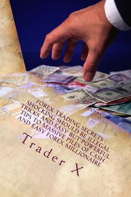 Forex Trading Secrets Shocking Should Be Illegal Tricks and Easy but Powerful Tips to Massive Piles of Cash and Easy Forex Millionaire