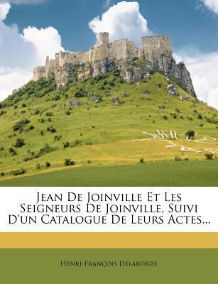 Jean de Joinville Et Les Seigneurs de Joinville, Suivi D'Un Catalogue de Leurs Actes...