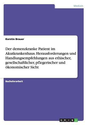 Der demenzkranke Patient im Akutkrankenhaus. Herausforderungen und Handlungsempfehlungen aus ethischer, gesellschaftlicher, pflegerischer und ökonomischer Sicht