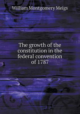 The Growth of the Constitution in the Federal Convention of 1787