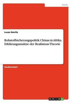 Rohstoffsicherungspolitik Chinas in Afrika. Erklärungsansätze der Realismus-Theorie