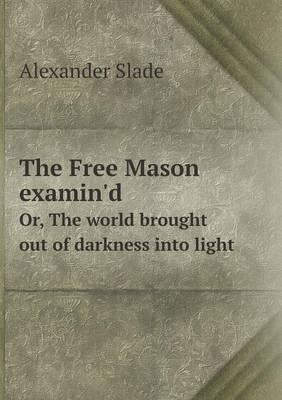 The Free Mason Examin'd Or, the World Brought Out of Darkness Into Light
