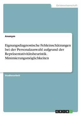 Eignungsdiagnostische Fehleinschätzungen bei der Personalauswahl aufgrund der Repräsentativitätsheuristik. Minimierungsmöglichkeiten