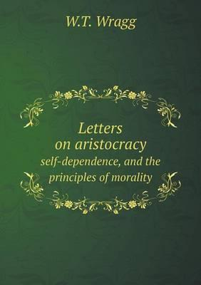 Letters on Aristocracy Self-Dependence, and the Principles of Morality