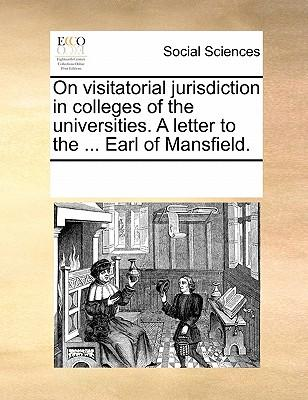 On Visitatorial Jurisdiction in Colleges of the Universities. a Letter to the ... Earl of Mansfield