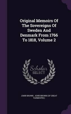 Original Memoirs of the Sovereigns of Sweden and Denmark from 1766 to 1818, Volume 2