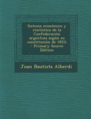 Sistema Economico y Rentistico de La Confederacion Argentina Segun Su Constitucion de 1853;