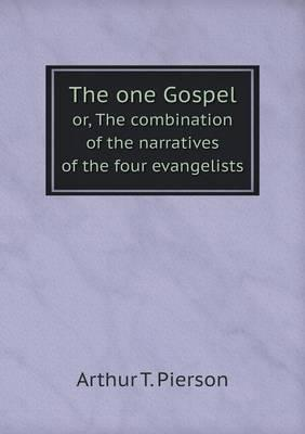 The One Gospel Or, the Combination of the Narratives of the Four Evangelists