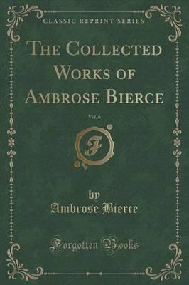 The Collected Works of Ambrose Bierce, Vol. 6 (Classic Reprint)