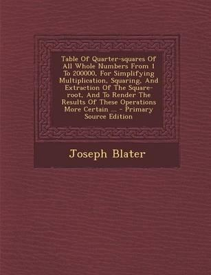 Table of Quarter-Squares of All Whole Numbers from 1 to 200000, for Simplifying Multiplication, Squaring, and Extraction of the Square-Root, and to ... Results of These Operations More Certain ...