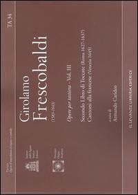 Ta 34 - Francescobaldi Girolamo (1583-1643). Opere per Tastiera - Vol. III. Secondo Libro di Toccate (Roma 1627-1637), Canzoni alla Francese (Venezia 1645).